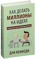 """Книга """"Как делать миллионы на идеях. Руководство для предпринимателей"""", Дэн С. Кеннеди   Попурри"""