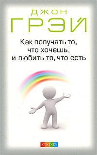 """Джон Грэй """"Как получать то, что хочешь, и любить то, что есть"""""""
