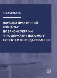 """Науково-практичний коментар до Закону України """"Про державну допомогу суб'єктам господарювання"""". Рогінська Я.В."""