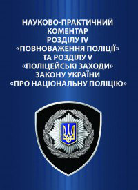 Науково-практичний коментар розділу IV «Повноваження поліції» та розділу V «Поліцейські заходи» Закону України