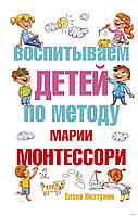 Воспитываем детей по методу Марии Монтессори. Автор Елена Хилтунен, фото 1