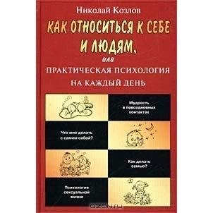 Как относиться к себе и людям, или Практическая психология на каждый день. Николай Козлов.