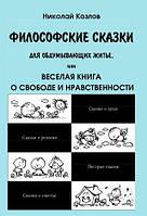 Философские сказки для обдумывающих бытие, или Веселая книга о свободе и нравственности. Николай Козлов