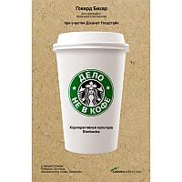 Дело не в кофе. Корпоративная культура Starbucks. Говард Бехар.