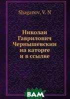 В.Н. Шаганов Николай Гаврилович Чернышевский на каторге и в ссылке