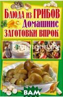 Завязкин Олег Владимирович Блюда из грибов. Домашние заготовки впрок