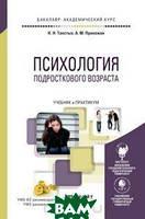 Н. Н. Толстых, А. М. Прихожан Психология подросткового возраста. Учебник и практикум для академического бакалавриата