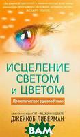 Джейкоб Либерман Исцеление светом и цветом. Практическое руководство