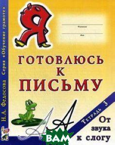 Федосова Нина Алексеевна Я готовлюсь к письму. Тетрадь  3. От звука к слогу