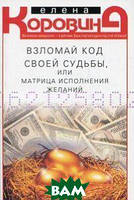 Коровина Елена Анатольевна Взломай код своей судьбы, или Матрица исполнения желаний