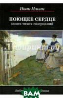 Ильин Иван Александрович Поющее сердце. Книга тихих созерцаний