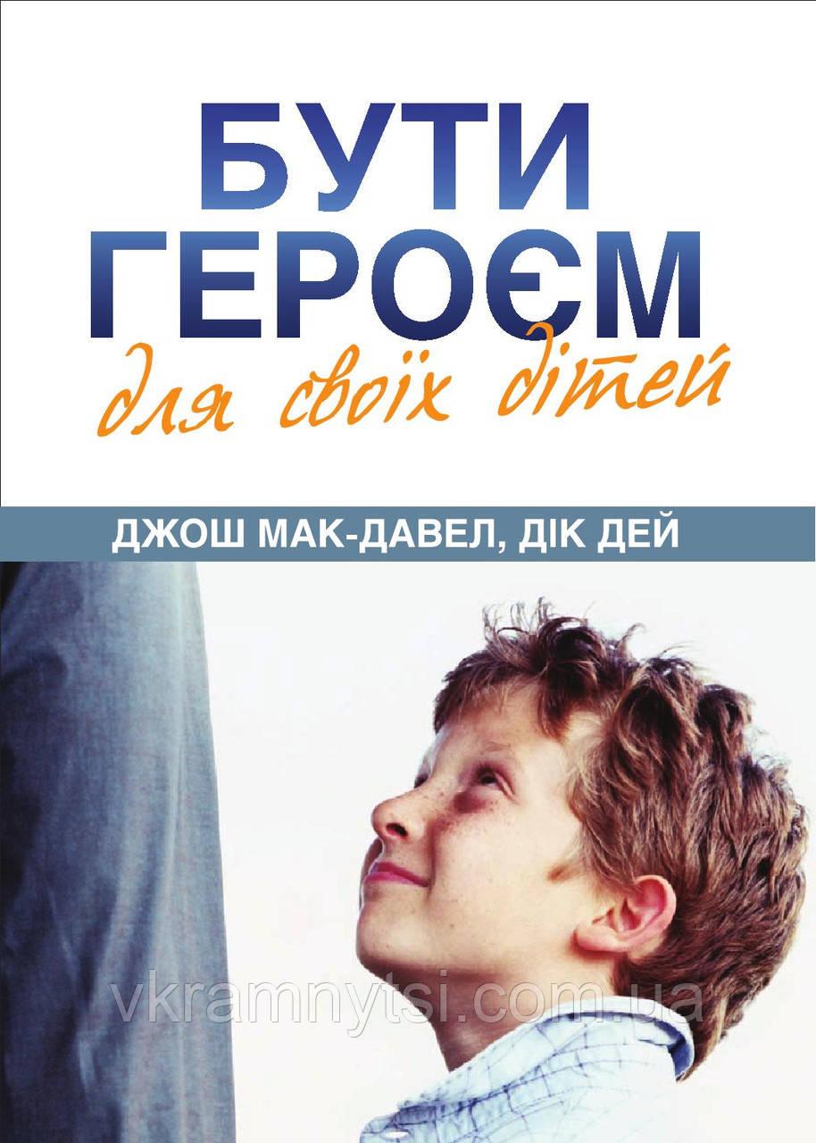 Бути героєм для своїх дітей. Автор: Джош Мак-Давел, Дік Дей