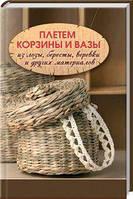 Божена Мелосская. Плетем корзины и вазы из лозы,бересты,веревки и других материалов