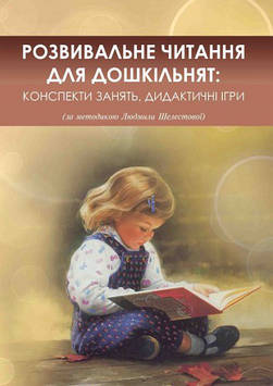 Розвивальне читання для дошкільнят: конспекти зайняти, дидактичні ігри (за методикою Людмили Шелестової)