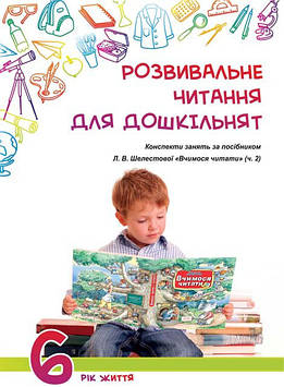 Розвивальне читання для дошкільнят: конспекти зайняти за посібником «Вчимося читати (ч. 2).6-й рік життя