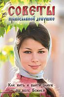 Советы православной девушке. Как жить и выйти замуж по воле Божией