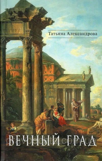 Вічний град. Історичні романи. Тетяна Александрова