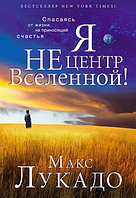 Я не центр Вселенной. Макс Лукадо