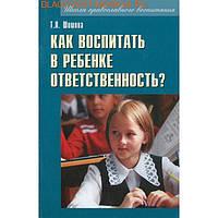 Как воспитать в ребенке ответственность? Т. Л. Шишова
