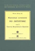 Избранные сочинения по литургике. Том I. Таинства Византийского Евхология. Евхаристия