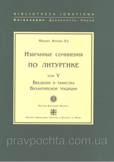 Избранные сочинения по литургике. Том V. Введение в таинства Византийской традиции. Арранц SJ Михаил