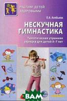 Алябьева Елена Алексеевна Нескучная гимнастика. Тематическая утренняя зарядка для детей 5-7 лет