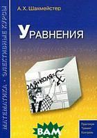 Шахмейстер Александр Хаймович Уравнения. Практикум. Тренинг. Контроль. Пособие для школьников, абитуриентов и учителей