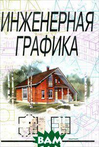 Н. П. Сорокин, Е. Д. Ольшевский, А. Н. Заикина, Е. И. Шибанова Инженерная графика. Учебник
