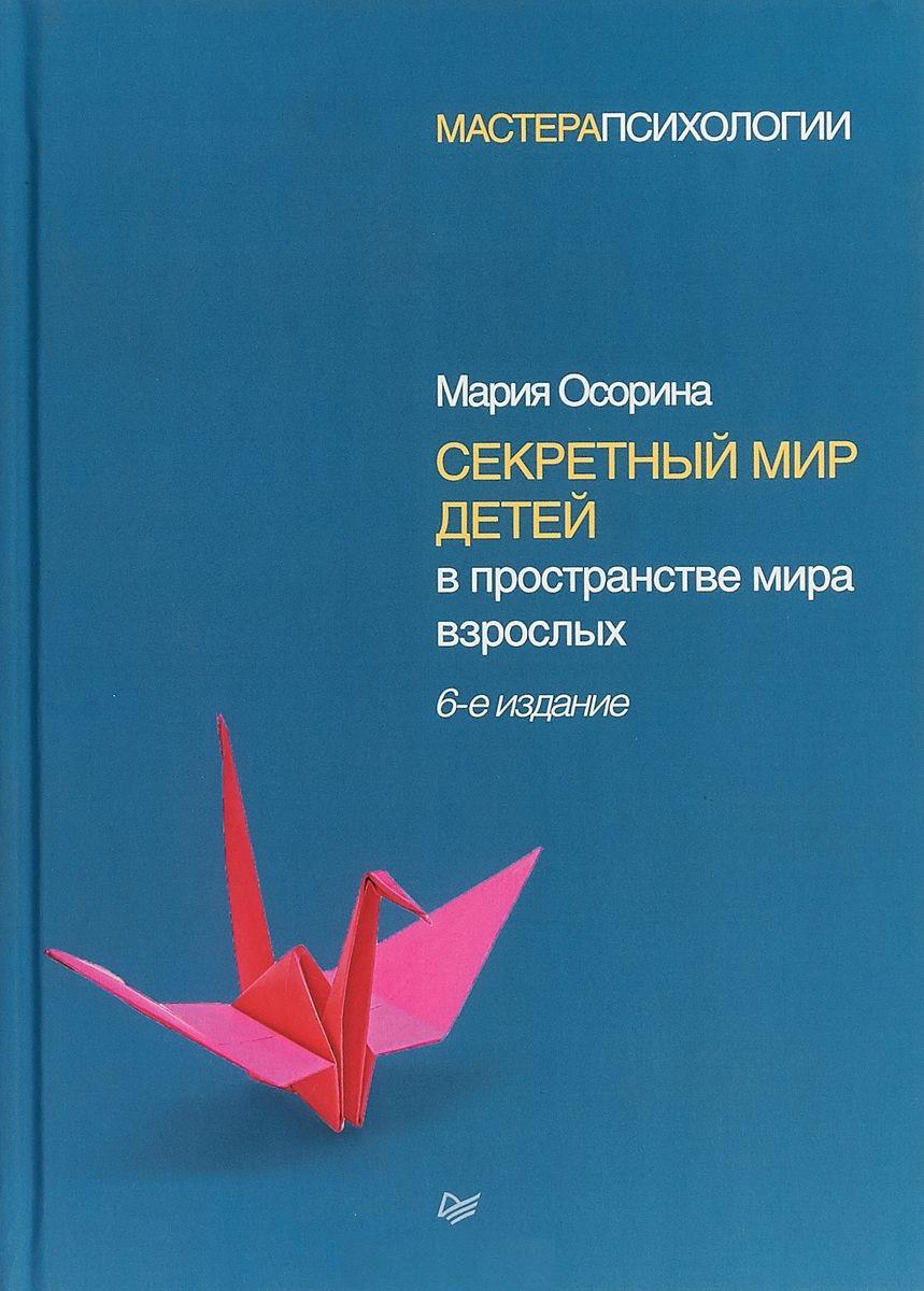 Секретный мир детей в пространстве мира взрослых. 6-е издание. Осорина М.В.
