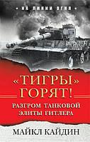 «Тигры» горят! Разгром танковой элиты Гитлера. Кайдин М.