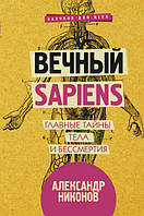 Вечный sapiens. Главные тайны тела и бессмертия. Никонов А. П.