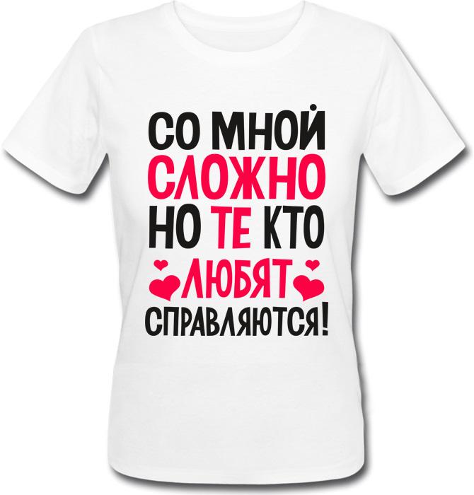 Женская футболка Со мной сложно, но те, кто любят, справляются! (белая)