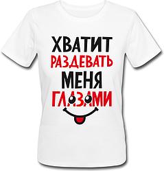 Женская футболка Хватит раздевать меня глазами (белая)