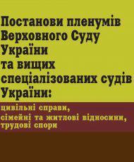 Постанови пленумів Верховного Суду України та вищих спеціалізованих судів України: цивільні справи, сімейні та