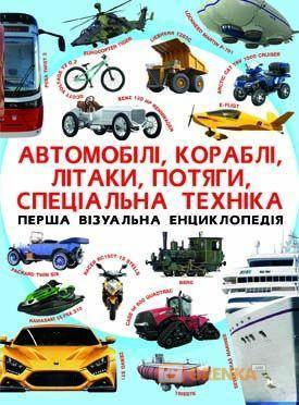 Візуальна енциклопедія. Автомобілі,кораблі,літаки,потяги,спец техніка