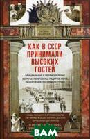 Захарова Оксана Юрьевна Как в СССР принимали высоких гостей. Официальные и неофициальные встречи, переговоры, подарки, меню, развлечения, поездки по