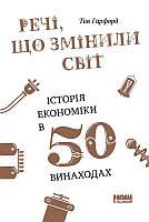 НФ. Гарфорд Т. Речі, що змінили світ історія економіки в 50 винаходах