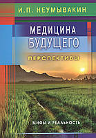 Медицина будущего. Перспективы. Мифы и реальность. Неумывакин И. П.