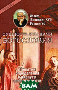 Йозеф (Бенедикт XVI) Ратцингер Сущность и задачи богословия. Попытки определения в диспуте современности
