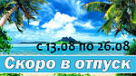 ОТПУСК с 13.08 по 26.08