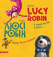 """Історії Люсі Робін """"Хочу бути героєм"""". Lucy Robin stories """"Want to be a hero"""" (двомовна книга)"""