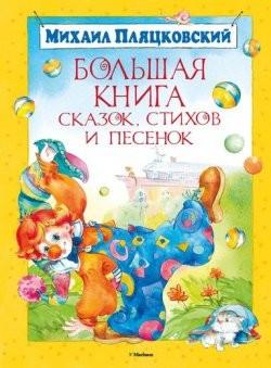 Большая книга сказок  стихов и песенок  Пляцковский М