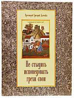 Не стыдись исповедовать грехи свои. Протоиерей Григорий Дьяченко.