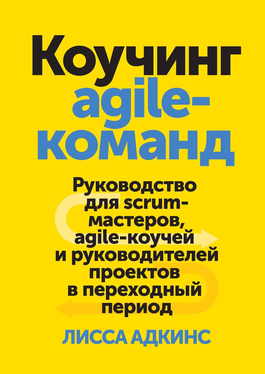 Коучинг agile-команд. Керівництво для scrum-майстрів, agile-коучів і керівників проектів. Адкінс Лісса.