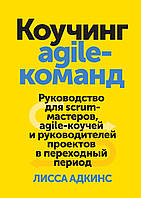 Коучинг agile-команд. Руководство для scrum-мастеров, agile-коучей и руководителей проектов. Адкинс  Лисса.