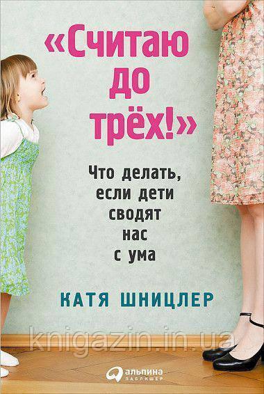Катя Шницлер: Считаю до трех! Что делать, если дети сводят нас с ума