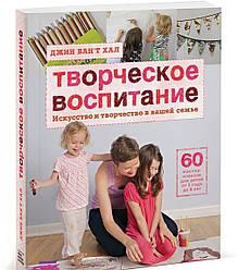 Творческое воспитание. Искусство и творчество в вашей семье. Ван'т Хал Д. Манн, Иванов и Фербер
