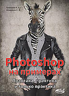 Photoshop на примерах. Практика, практика и только практика. Прохоров А.А., Михайлов С.В.