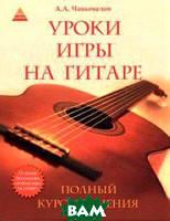 Чавычалов Алексей Андреевич Уроки игры на гитарею. Полный курс обучения