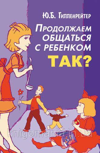 Продовжуємо спілкуватися з дитиною ТАК? Гіппенрейтер Ю. Б.